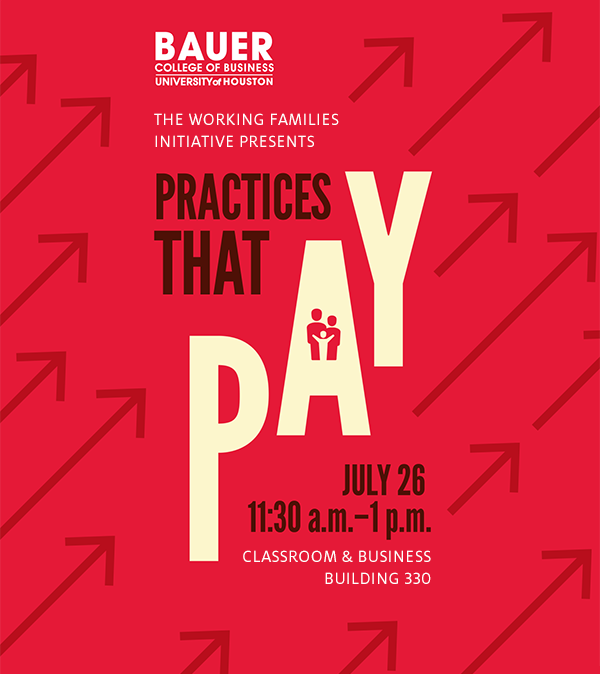 Practices That Pay panel discussion is July 26 at 11:30 a.m. in Classroom and Business Building 330. Presented by the C. T. Bauer College of Business Working Families Initiative.