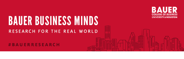 Bauer Business Minds: Research for the Real World - C. T. Bauer College of Business, University of Houston